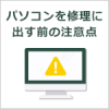 パソコンを修理に出す前の注意点